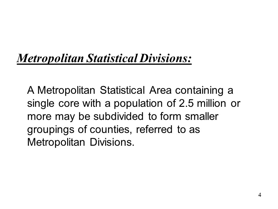 4 Metropolitan Statistical Divisions: A Metropolitan Statistical Area containing a single core with a population of 2.5 million or more may be subdivided to form smaller groupings of counties, referred to as Metropolitan Divisions.
