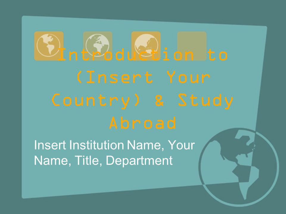 Introduction to (Insert Your Country) & Study Abroad Insert Institution Name, Your Name, Title, Department