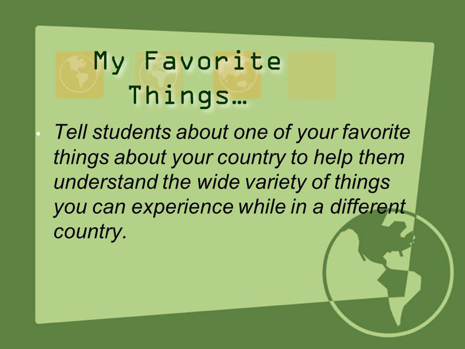 10 My Favorite Things… Tell students about one of your favorite things about your country to help them understand the wide variety of things you can e