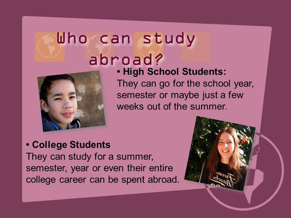 College Students They can study for a summer, semester, year or even their entire college career can be spent abroad. High School Students: They can g