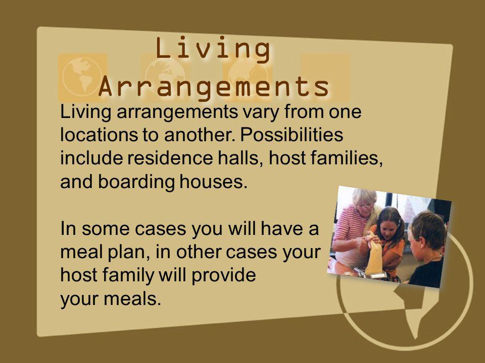 Living arrangements vary from one locations to another. Possibilities include residence halls, host families, and boarding houses. In some cases you w