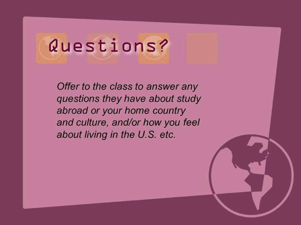 Offer to the class to answer any questions they have about study abroad or your home country and culture, and/or how you feel about living in the U.S.