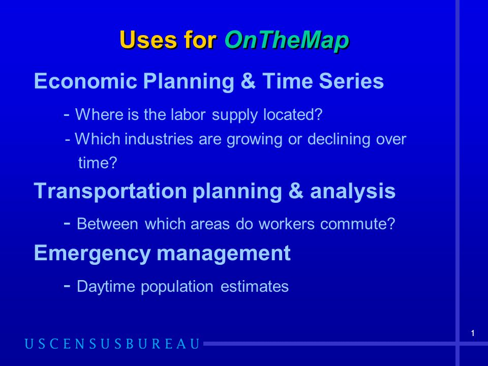 1 Uses for OnTheMap Economic Planning & Time Series - Where is the labor supply located.