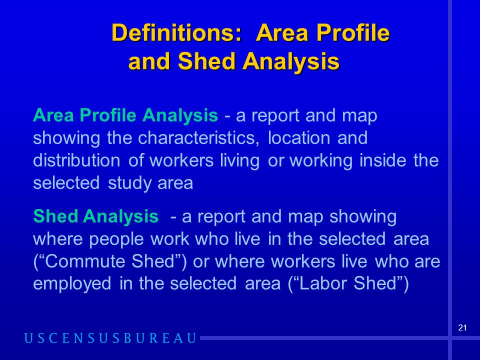 21 Definitions: Area Profile and Shed Analysis Definitions: Area Profile and Shed Analysis Area Profile Analysis - a report and map showing the characteristics, location and distribution of workers living or working inside the selected study area Shed Analysis - a report and map showing where people work who live in the selected area (Commute Shed) or where workers live who are employed in the selected area (Labor Shed)