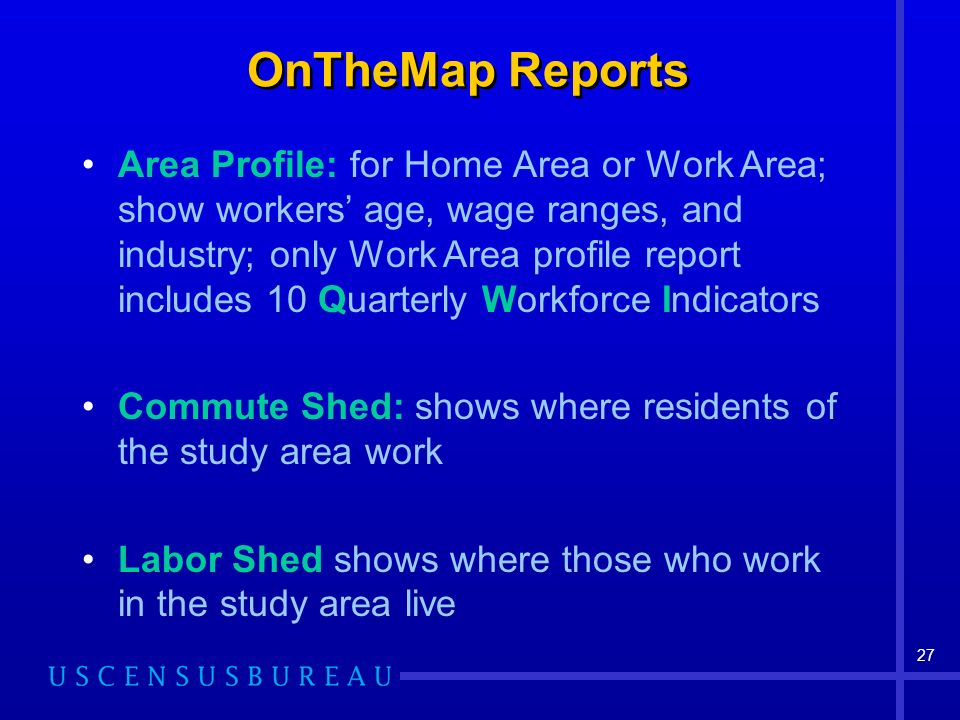 27 OnTheMap Reports Area Profile: for Home Area or Work Area; show workers age, wage ranges, and industry; only Work Area profile report includes 10 Quarterly Workforce Indicators Commute Shed: shows where residents of the study area work Labor Shed shows where those who work in the study area live