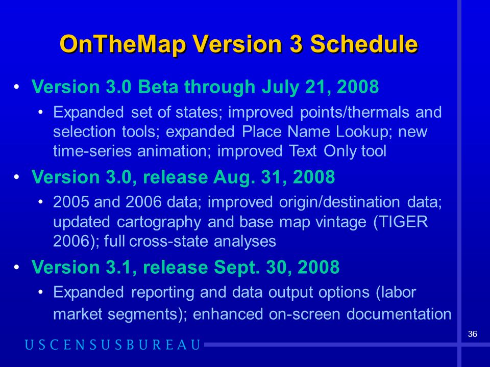 36 OnTheMap Version 3 Schedule Version 3.0 Beta through July 21, 2008 Expanded set of states; improved points/thermals and selection tools; expanded Place Name Lookup; new time-series animation; improved Text Only tool Version 3.0, release Aug.
