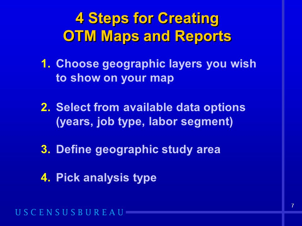 7 4 Steps for Creating OTM Maps and Reports 1.Choose geographic layers you wish to show on your map 2.Select from available data options (years, job type, labor segment) 3.Define geographic study area 4.Pick analysis type