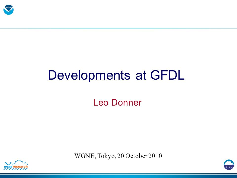 Developments at GFDL Leo Donner WGNE, Tokyo, 20 October 2010