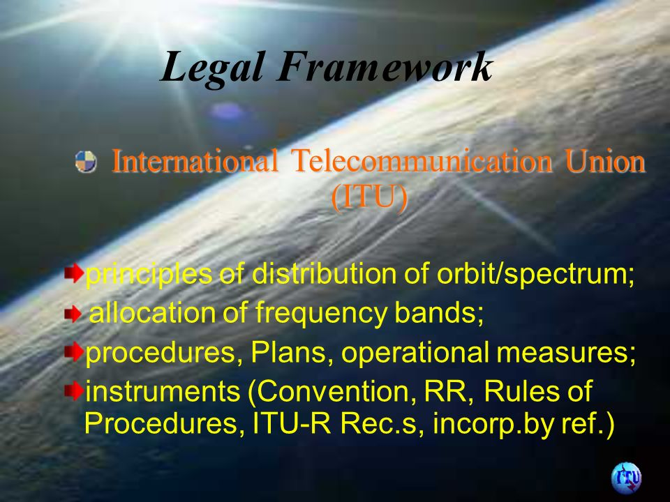 International Telecommunication Union (ITU) International Telecommunication Union (ITU) principles of distribution of orbit/spectrum; allocation of frequency bands; procedures, Plans, operational measures; instruments (Convention, RR, Rules of Procedures, ITU-R Rec.s, incorp.by ref.)