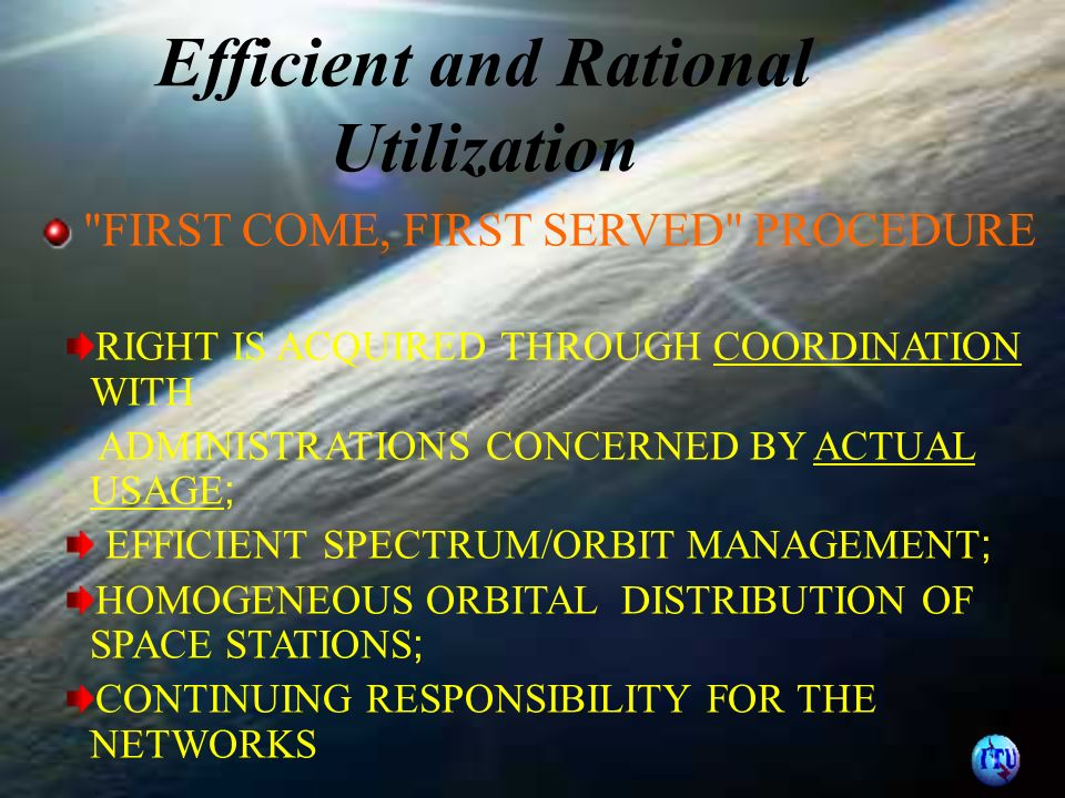 Efficient and Rational Utilization FIRST COME, FIRST SERVED PROCEDURE RIGHT IS ACQUIRED THROUGH COORDINATION WITH ADMINISTRATIONS CONCERNED BY ACTUAL USAGE ; EFFICIENT SPECTRUM/ORBIT MANAGEMENT ; HOMOGENEOUS ORBITAL DISTRIBUTION OF SPACE STATIONS ; CONTINUING RESPONSIBILITY FOR THE NETWORKS