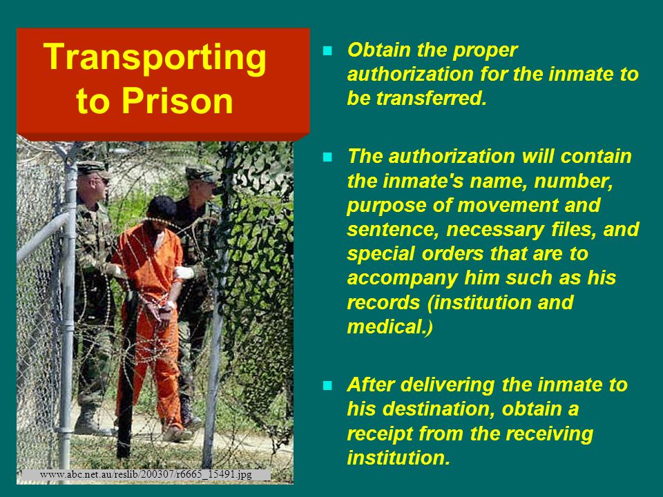 Obtain the proper authorization for the inmate to be transferred. The authorization will contain the inmate's name, number, purpose of movement and se