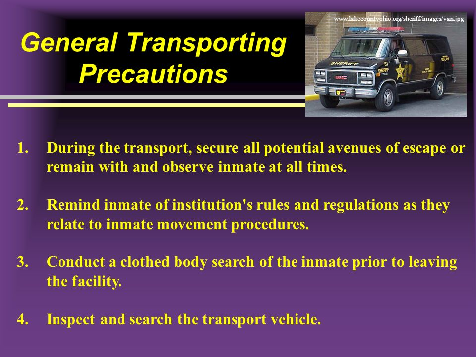 General Transporting Precautions 1.During the transport, secure all potential avenues of escape or remain with and observe inmate at all times. 2.Remi