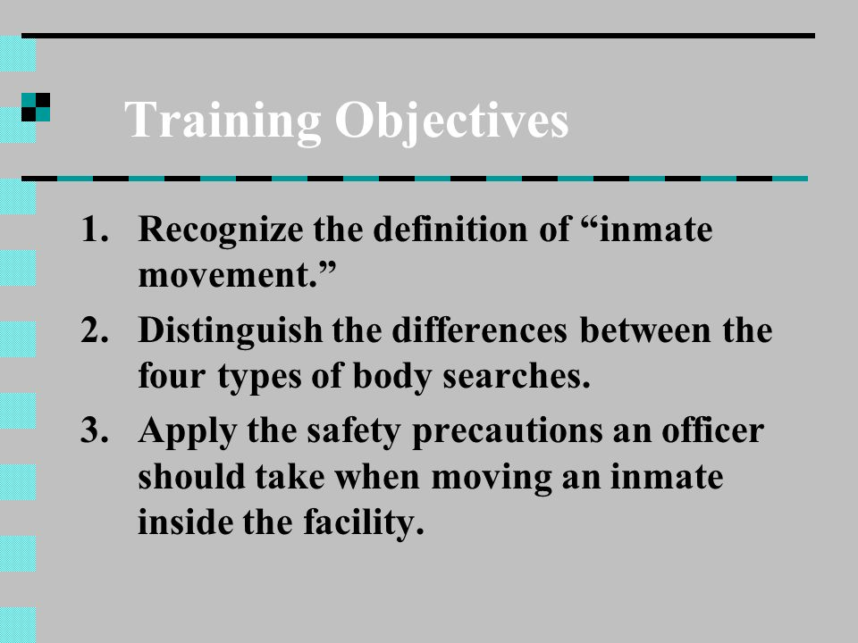 Training Objectives 1.Recognize the definition of inmate movement. 2.Distinguish the differences between the four types of body searches. 3.Apply the