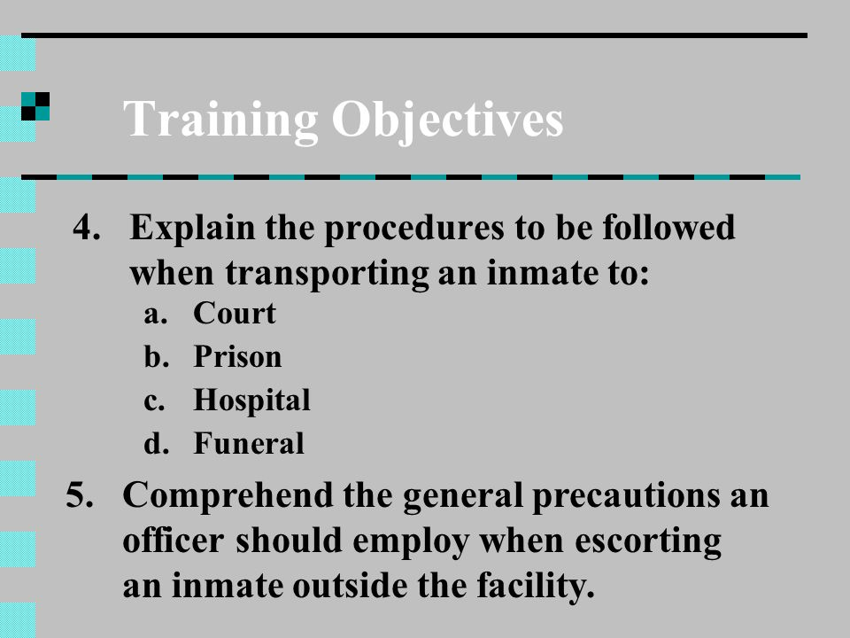 Training Objectives 4.Explain the procedures to be followed when transporting an inmate to: a.Court b.Prison c.Hospital d.Funeral 5.Comprehend the gen