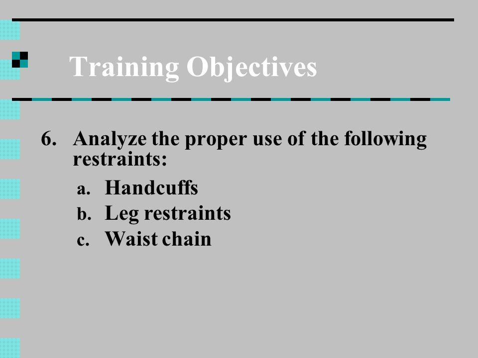 Training Objectives 6.Analyze the proper use of the following restraints: a. Handcuffs b. Leg restraints c. Waist chain