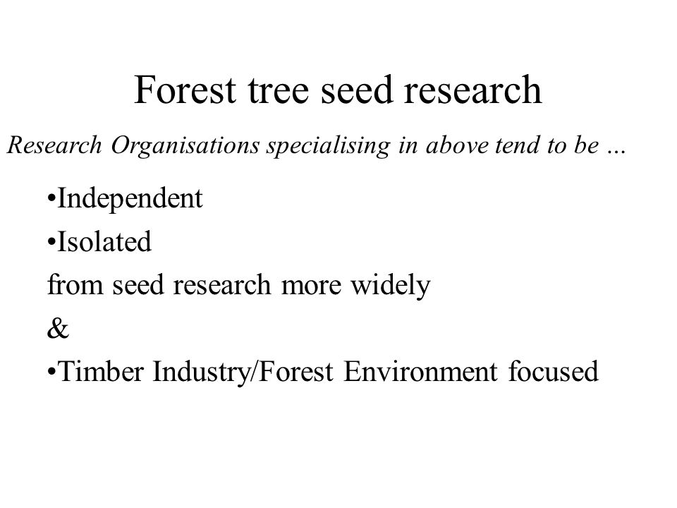 Forest tree seed research Independent Isolated from seed research more widely & Timber Industry/Forest Environment focused Research Organisations spec