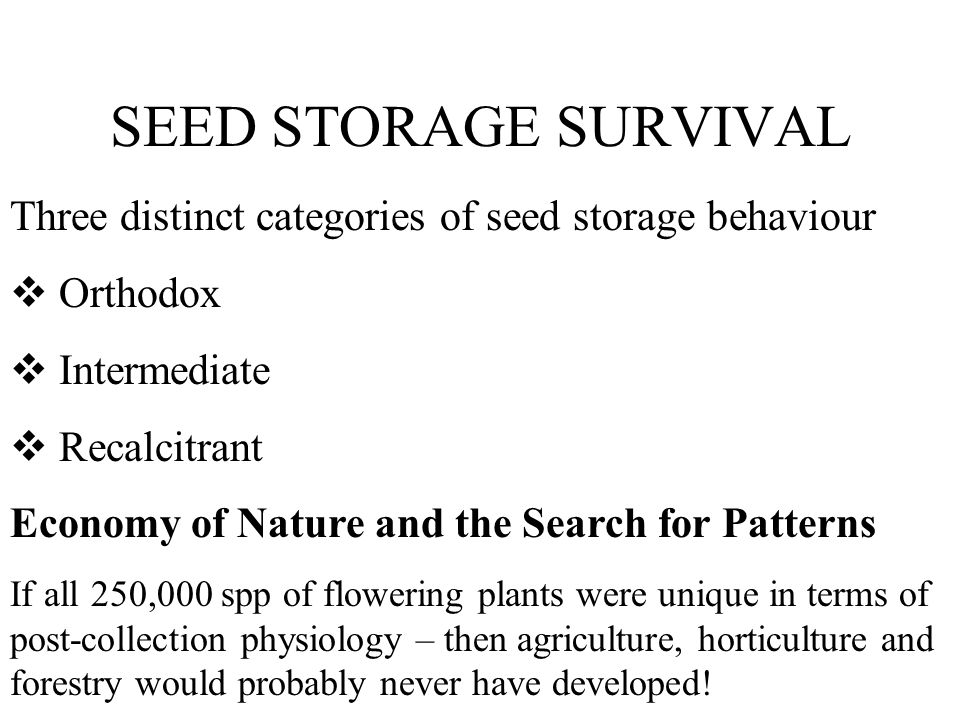 SEED STORAGE SURVIVAL Three distinct categories of seed storage behaviour Orthodox Intermediate Recalcitrant Economy of Nature and the Search for Patt