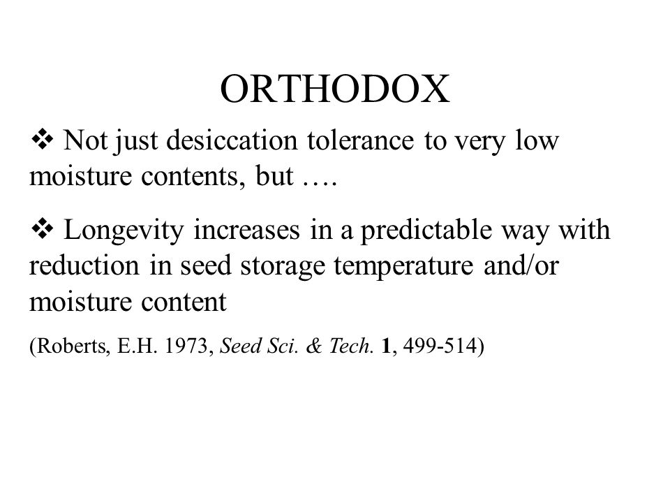 ORTHODOX Not just desiccation tolerance to very low moisture contents, but …. Longevity increases in a predictable way with reduction in seed storage