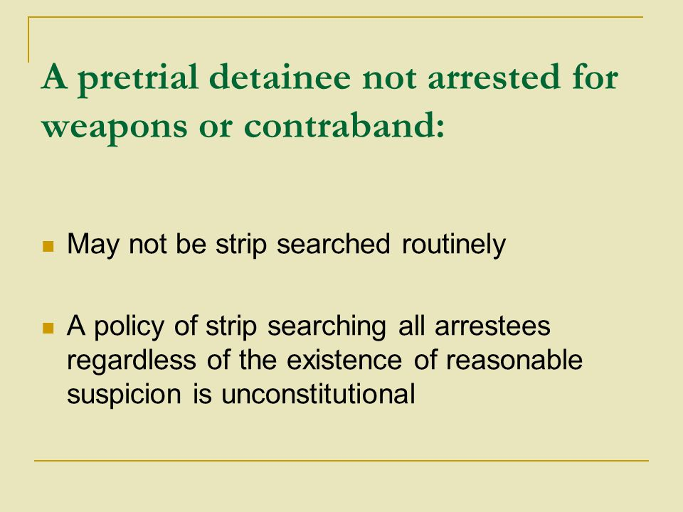 A pretrial detainee not arrested for weapons or contraband: May not be strip searched routinely A policy of strip searching all arrestees regardless of the existence of reasonable suspicion is unconstitutional