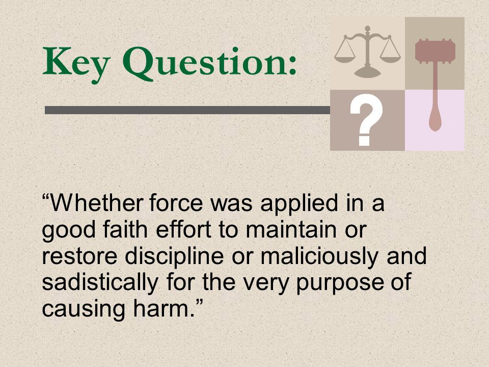 Key Question: Whether force was applied in a good faith effort to maintain or restore discipline or maliciously and sadistically for the very purpose of causing harm.