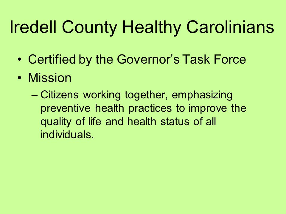 Iredell County Healthy Carolinians Certified by the Governors Task Force Mission –Citizens working together, emphasizing preventive health practices to improve the quality of life and health status of all individuals.