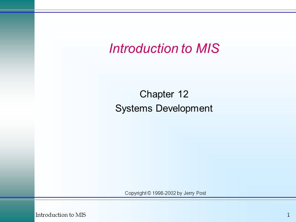 Introduction to MIS1 Copyright © 1998-2002 by Jerry Post Introduction to MIS Chapter 12 Systems Development