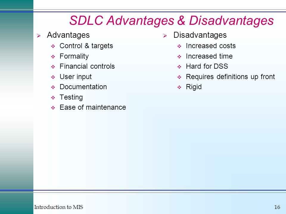 Introduction to MIS16 SDLC Advantages & Disadvantages Advantages Control & targets Formality Financial controls User input Documentation Testing Ease
