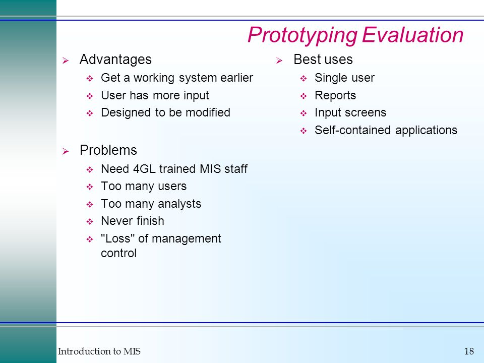 Introduction to MIS18 Prototyping Evaluation Advantages Get a working system earlier User has more input Designed to be modified Problems Need 4GL tra