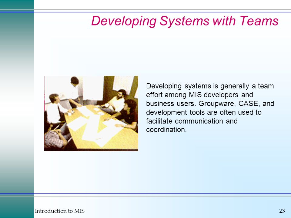 Introduction to MIS23 Developing systems is generally a team effort among MIS developers and business users. Groupware, CASE, and development tools ar