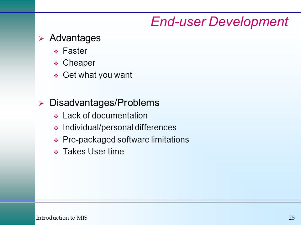 Introduction to MIS25 End-user Development Advantages Faster Cheaper Get what you want Disadvantages/Problems Lack of documentation Individual/persona