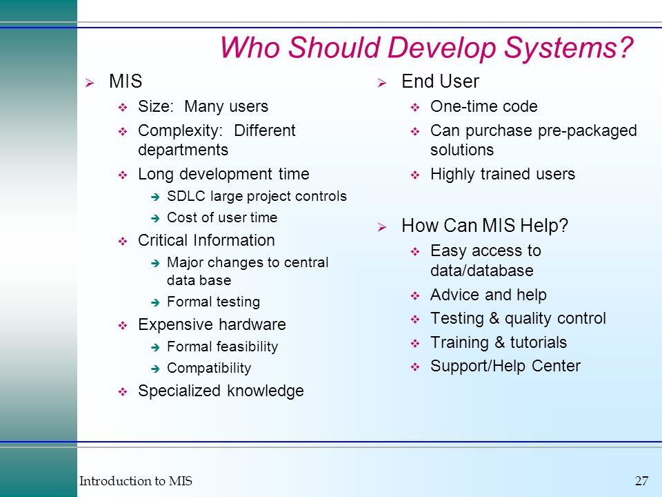 Introduction to MIS27 Who Should Develop Systems? MIS Size: Many users Complexity: Different departments Long development time SDLC large project cont