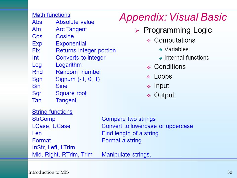 Introduction to MIS50 Appendix: Visual Basic Programming Logic Computations Variables Internal functions Conditions Loops Input Output Math functions