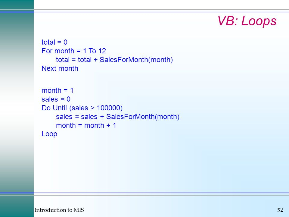 Introduction to MIS52 VB: Loops total = 0 For month = 1 To 12 total = total + SalesForMonth(month) Next month month = 1 sales = 0 Do Until (sales > 10