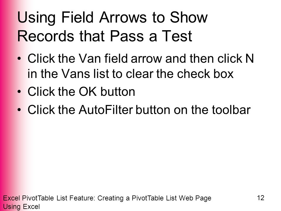 Excel PivotTable List Feature: Creating a PivotTable List Web Page Using Excel 12 Using Field Arrows to Show Records that Pass a Test Click the Van field arrow and then click N in the Vans list to clear the check box Click the OK button Click the AutoFilter button on the toolbar