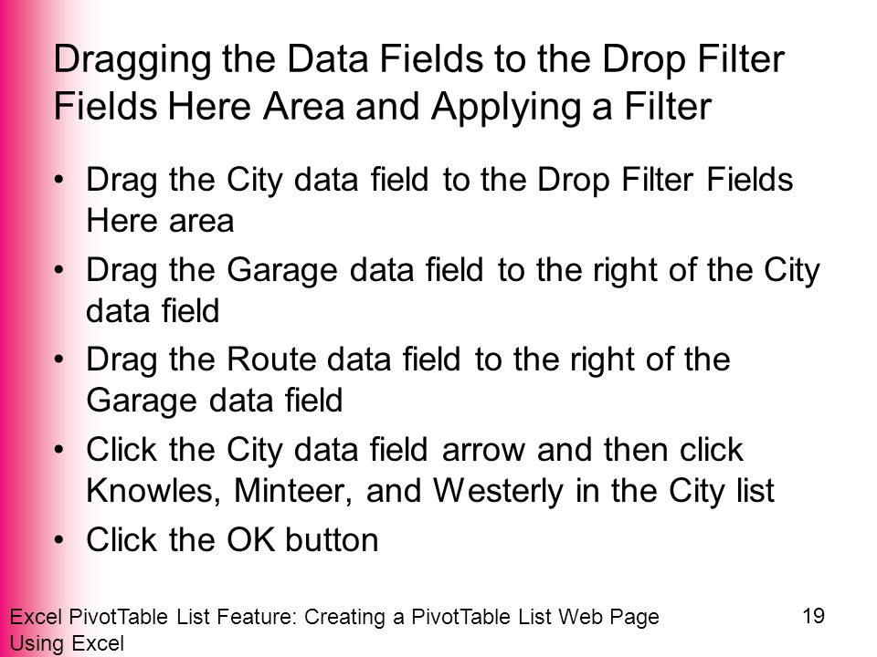 Excel PivotTable List Feature: Creating a PivotTable List Web Page Using Excel 19 Dragging the Data Fields to the Drop Filter Fields Here Area and Applying a Filter Drag the City data field to the Drop Filter Fields Here area Drag the Garage data field to the right of the City data field Drag the Route data field to the right of the Garage data field Click the City data field arrow and then click Knowles, Minteer, and Westerly in the City list Click the OK button