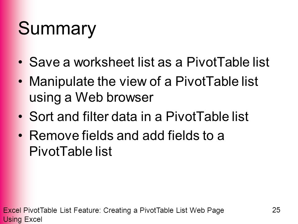 Excel PivotTable List Feature: Creating a PivotTable List Web Page Using Excel 25 Summary Save a worksheet list as a PivotTable list Manipulate the view of a PivotTable list using a Web browser Sort and filter data in a PivotTable list Remove fields and add fields to a PivotTable list