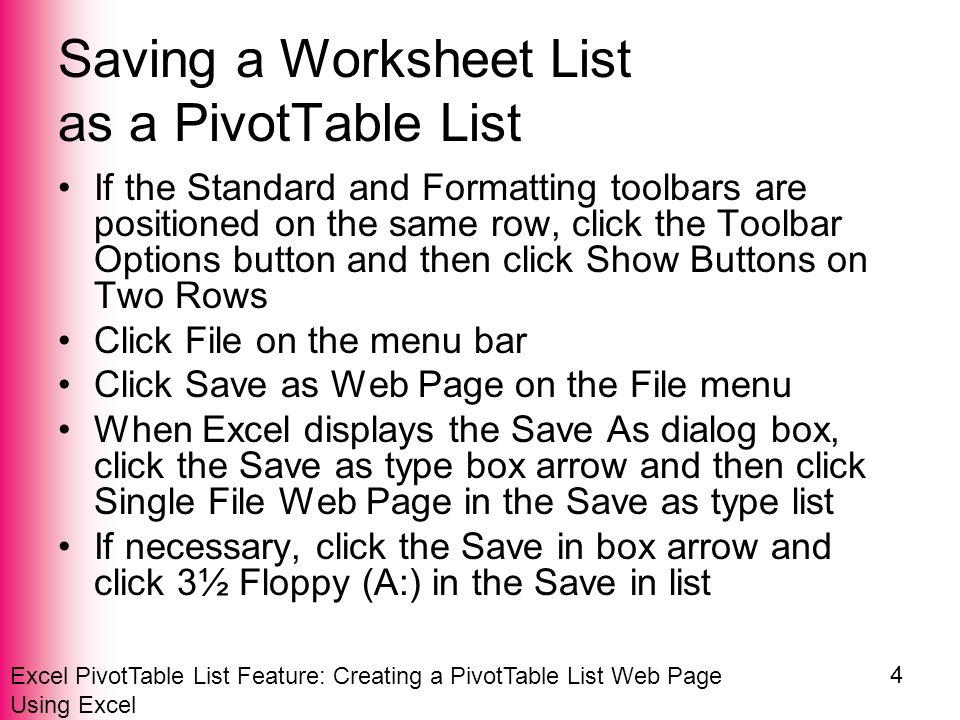 Excel PivotTable List Feature: Creating a PivotTable List Web Page Using Excel 4 Saving a Worksheet List as a PivotTable List If the Standard and Formatting toolbars are positioned on the same row, click the Toolbar Options button and then click Show Buttons on Two Rows Click File on the menu bar Click Save as Web Page on the File menu When Excel displays the Save As dialog box, click the Save as type box arrow and then click Single File Web Page in the Save as type list If necessary, click the Save in box arrow and click 3½ Floppy (A:) in the Save in list
