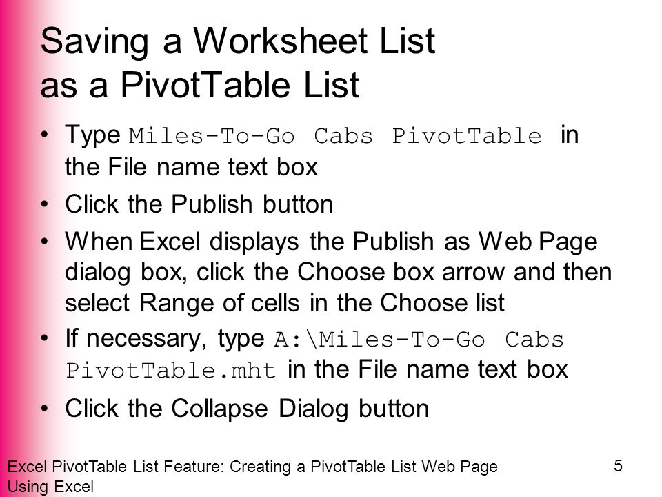 Excel PivotTable List Feature: Creating a PivotTable List Web Page Using Excel 5 Saving a Worksheet List as a PivotTable List Type Miles-To-Go Cabs PivotTable in the File name text box Click the Publish button When Excel displays the Publish as Web Page dialog box, click the Choose box arrow and then select Range of cells in the Choose list If necessary, type A:\Miles-To-Go Cabs PivotTable.mht in the File name text box Click the Collapse Dialog button
