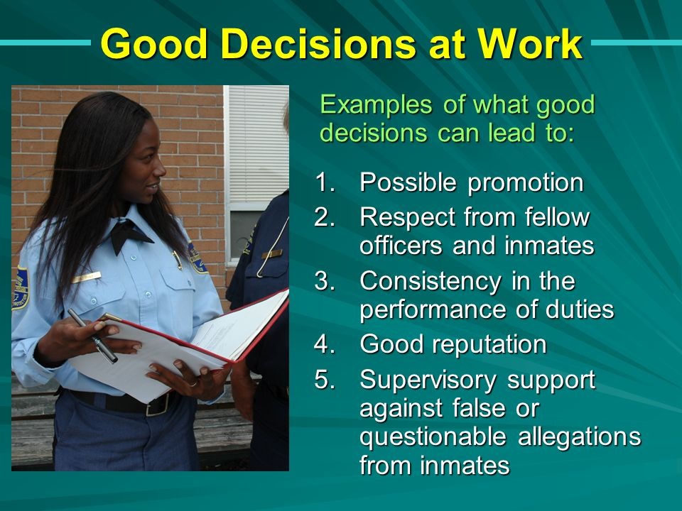 Good Decisions at Work 1.Possible promotion 2.Respect from fellow officers and inmates 3.Consistency in the performance of duties 4.Good reputation 5.Supervisory support against false or questionable allegations from inmates Examples of what good decisions can lead to: