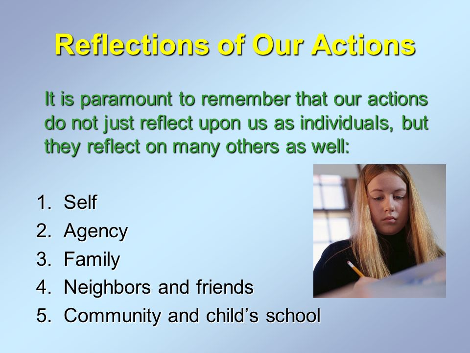 Reflections of Our Actions It is paramount to remember that our actions do not just reflect upon us as individuals, but they reflect on many others as well: 1.Self 2.Agency 3.Family 4.Neighbors and friends 5.Community and childs school