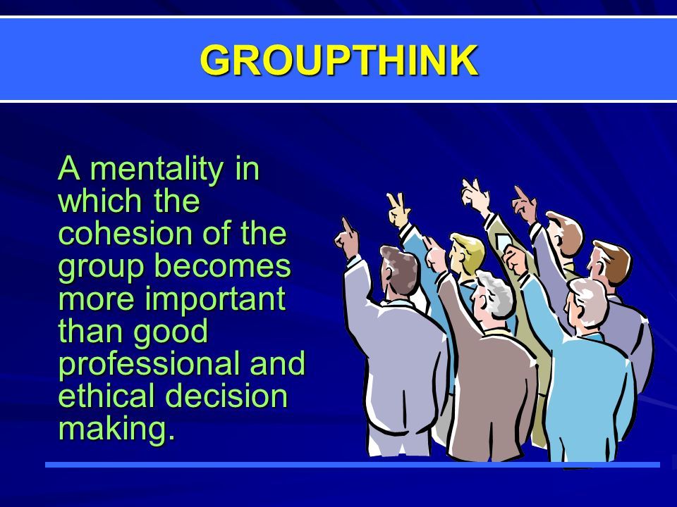 GROUPTHINK A mentality in which the cohesion of the group becomes more important than good professional and ethical decision making.