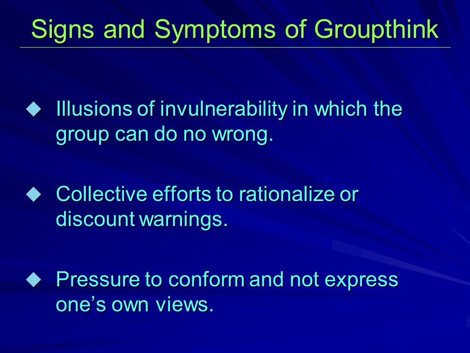Signs and Symptoms of Groupthink Illusions of invulnerability in which the group can do no wrong.