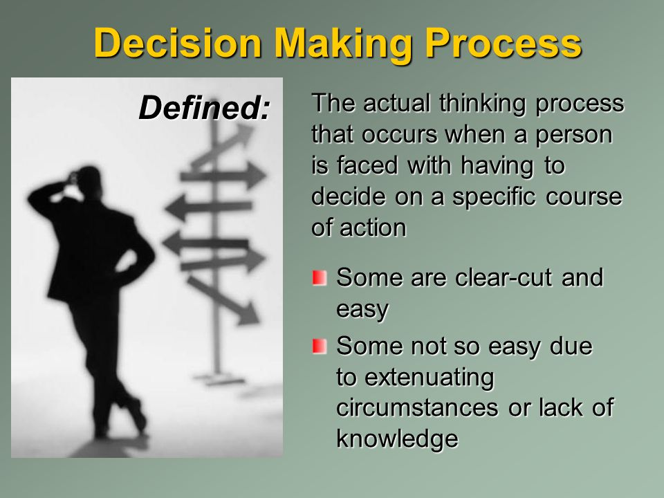 Decision Making Process Defined: The actual thinking process that occurs when a person is faced with having to decide on a specific course of action Some are clear-cut and easy Some not so easy due to extenuating circumstances or lack of knowledge