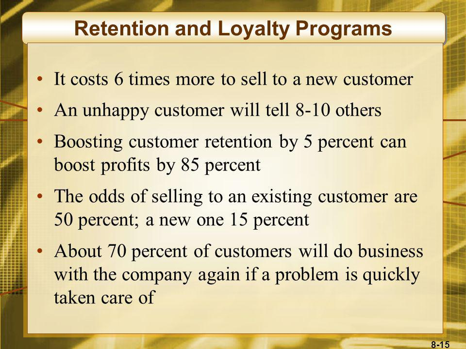 8-15 Retention and Loyalty Programs It costs 6 times more to sell to a new customer An unhappy customer will tell 8-10 others Boosting customer retent