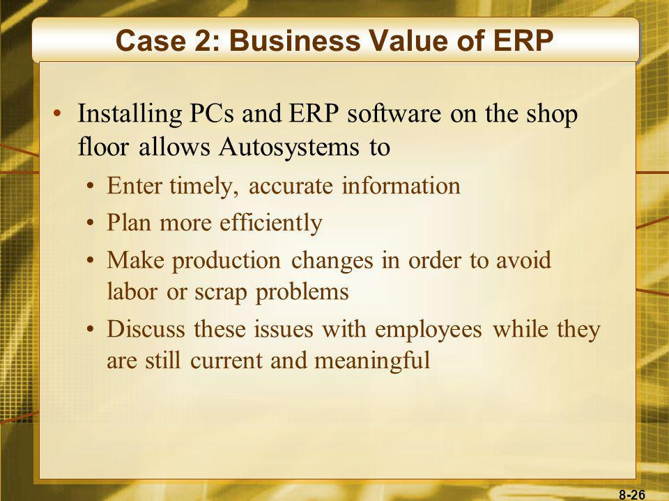 8-26 Case 2: Business Value of ERP Installing PCs and ERP software on the shop floor allows Autosystems to Enter timely, accurate information Plan mor