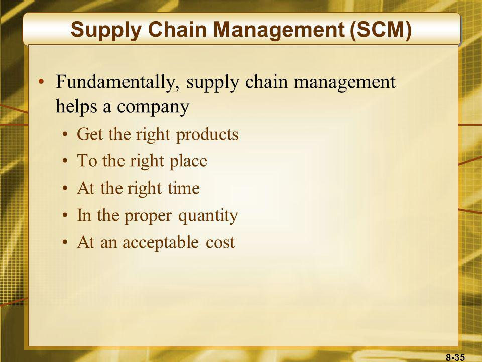 8-35 Supply Chain Management (SCM) Fundamentally, supply chain management helps a company Get the right products To the right place At the right time