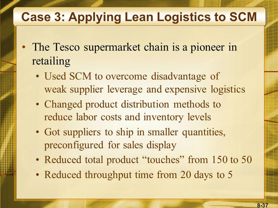 8-37 Case 3: Applying Lean Logistics to SCM The Tesco supermarket chain is a pioneer in retailing Used SCM to overcome disadvantage of weak supplier l