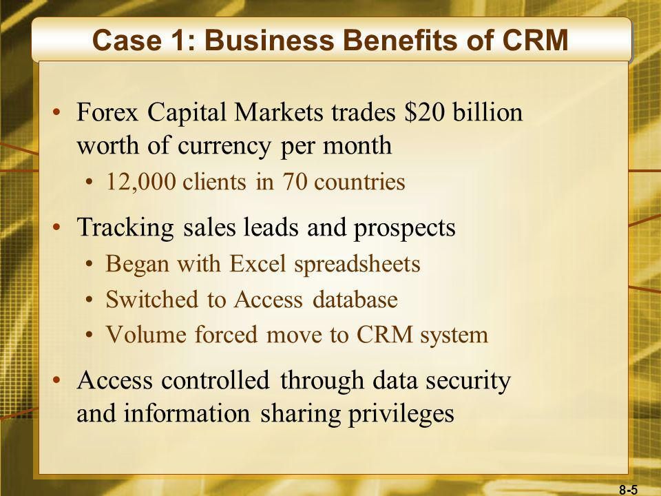 8-6 Case 1: Business Benefits of CRM Wyse Technology World leader in thin-client computing Revenues in excess of $180 million Doubled sales within 12 months of installing CRM system No additional staff needed