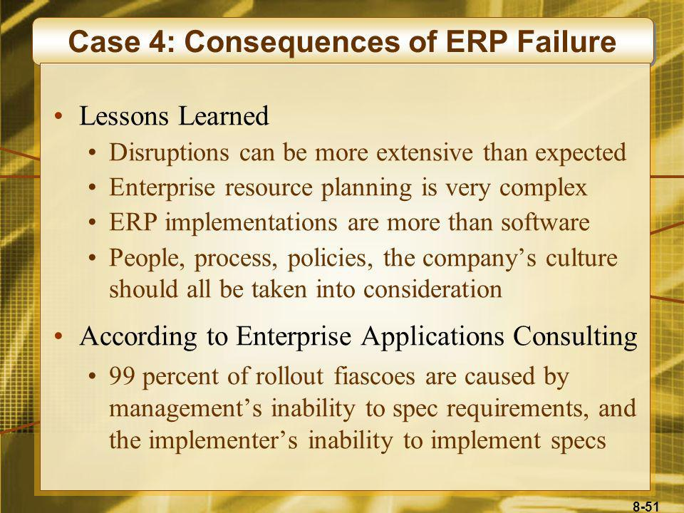 8-51 Case 4: Consequences of ERP Failure Lessons Learned Disruptions can be more extensive than expected Enterprise resource planning is very complex