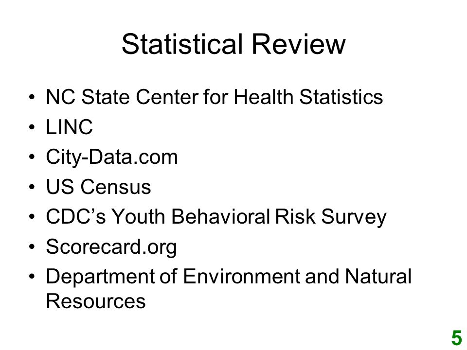 Statistical Review NC State Center for Health Statistics LINC City-Data.com US Census CDCs Youth Behavioral Risk Survey Scorecard.org Department of Environment and Natural Resources 5